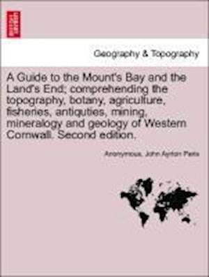 A Guide to the Mount's Bay and the Land's End; comprehending the topography, botany, agriculture, fisheries, antiquties, mining, mineralogy and geolog