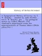 A Topographical History of Surrey: by E. W. Brayley ... assisted by John Britton ... and E. W. Brayley, jun. ... The geological section by Gideon Mant