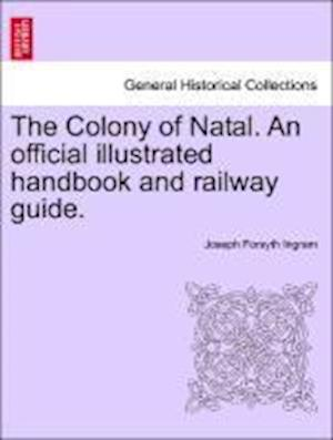 The Colony of Natal. An official illustrated handbook and railway guide.
