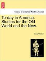 To-Day in America. Studies for the Old World and the New.