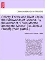 Shanty, Forest and River Life in the Backwoods of Canada. by the Author of Three Months Among the Moose [I.E. Joshua Fraser]. [With Plates.] af Anonymous, Joshua Fraser