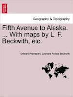 Fifth Avenue to Alaska. ... with Maps by L. F. Beckwith, Etc. af Edward Pierrepont, Leonard Forbes Beckwith