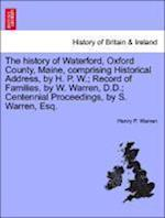 The history of Waterford, Oxford County, Maine, comprising Historical Address, by H. P. W.; Record of Families, by W. Warren, D.D.; Centennial Proceed