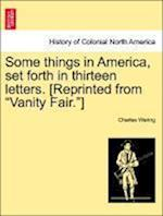 Some Things in America, Set Forth in Thirteen Letters. [Reprinted from