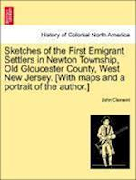 Sketches of the First Emigrant Settlers in Newton Township, Old Gloucester County, West New Jersey. [With Maps and a Portrait of the Author.] af John Clement