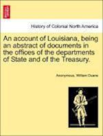 An Account of Louisiana, Being an Abstract of Documents in the Offices of the Departments of State and of the Treasury.