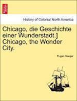 Chicago, Die Geschichte Einer Wunderstadt.] Chicago, the Wonder City.