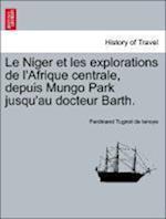 Le Niger Et Les Explorations de L'Afrique Centrale, Depuis Mungo Park Jusqu'au Docteur Barth.
