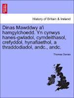 Dinas Mawddwy A'i Hamgylchoedd. Yn Cynwys Hanes-Gwladol, Cymdeithasol, Crefyddol, Hynafiaethol, a Thraddodiadol, Andc., Andc.