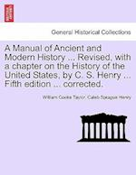 A Manual of Ancient and Modern History ... Revised, with a chapter on the History of the United States, by C. S. Henry ... Fifth edition ... corrected