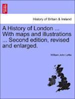 A History of London ... With maps and illustrations ... Second edition, revised and enlarged. Vol. II.