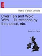 Over Fen and Wold ... With ... illustrations by the author, etc.