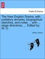 The New English Drama, with prefatory remarks, biographical sketches, and notes ... with ... stage directions. ... Edited by W. O. af William Oxberry