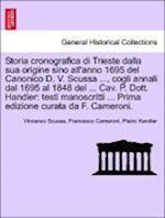Storia Cronografica Di Trieste Dalla Sua Origine Sino All'anno 1695 del Canonico D. V. Scussa ..., Cogli Annali Dal 1695 Al 1848 del ... Cav. P. Dott. Handler