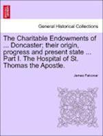 The Charitable Endowments of ... Doncaster; Their Origin, Progress and Present State ... Part I. the Hospital of St. Thomas the Apostle. af James Falconar