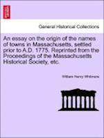 An Essay on the Origin of the Names of Towns in Massachusetts, Settled Prior to A.D. 1775. Reprinted from the Proceedings of the Massachusetts Histori af William Henry Whitmore