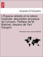 L'Espace Celeste Et La Nature Tropicale, Description Physique de L'Univers. Preface de M. Babinet, Dessins de Yan' Dargent. af Emmanuel Liais, Jacques Babinet