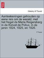 Aanteekeningen Gehouden Op Eene Reis Om de Wereld; Met Het Fregat de Maria Reigersberg in de Korvet de Pollux, in de Jaren 1824, 1825, En 1826.