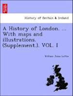 A History of London. ... With maps and illustrations. (Supplement.). VOL. I