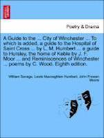 A Guide to the ... City of Winchester ... to Which Is Added, a Guide to the Hospital of Saint Cross ... by L. M. Humbert ... a Guide to Hursley, the H