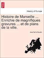 Histoire de Marseille ... Enrichie de Magnifiques Gravures ... Et de Plans de La Ville.