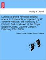 Lurline: a grand romantic original opera, in three acts, composed by W. Vincent Wallace, the words by E. Fitzball: first produced at the Royal English af William Vincent. Wallace, Edward Fitzball
