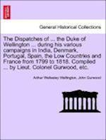 The Dispatches of ... the Duke of Wellington ... during his various campaigns in India, Denmark, Portugal, Spain, the Low Countries and France from 17 af John Gurwood, Arthur Wellesley Wellington