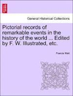 Pictorial records of remarkable events in the history of the world ... Edited by F. W. Illustrated, etc.