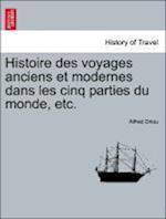 Histoire Des Voyages Anciens Et Modernes Dans Les Cinq Parties Du Monde, Etc. af Alfred Driou