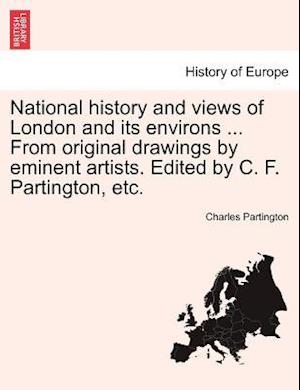 National history and views of London and its environs ... From original drawings by eminent artists. Edited by C. F. Partington, etc.