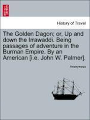The Golden Dagon; or, Up and down the Irrawaddi. Being passages of adventure in the Burman Empire. By an American [i.e. John W. Palmer].