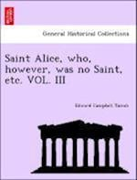 Saint Alice, who, however, was no Saint, etc. VOL. III af Edward Campbell Tainsh