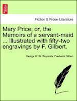 Mary Price; Or, the Memoirs of a Servant-Maid ... Illustrated with Fifty-Two Engravings by F. Gilbert. Vol. I. af Frederick Gilbert, George W M Reynolds