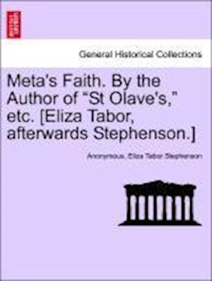 "Meta's Faith. By the Author of ""St Olave's,"" etc. [Eliza Tabor, afterwards Stephenson.]"