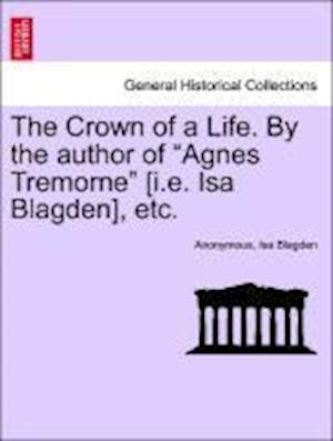 "The Crown of a Life. By the author of ""Agnes Tremorne"" [i.e. Isa Blagden], etc."