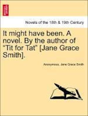 "It Might Have Been. a Novel. by the Author of ""Tit for Tat"" [Jane Grace Smith]."