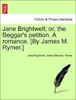 Jane Brightwell; Or, the Beggar's Petition. a Romance. [By James M. Rymer.] af Jane Brightwell, James Malcolm Rymer