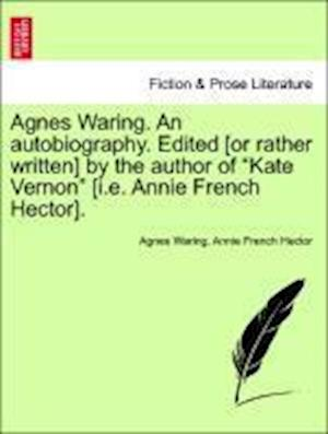 """Agnes Waring. An autobiography. Edited [or rather written] by the author of """"Kate Vernon"""" [i.e. Annie French Hector]."""