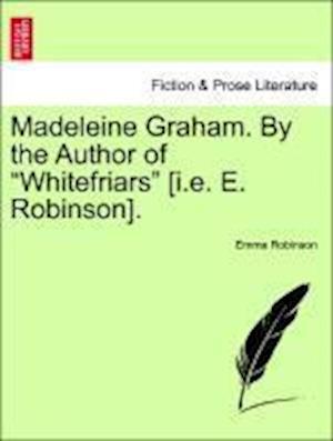 """Madeleine Graham. By the Author of """"Whitefriars"""" [i.e. E. Robinson]."""