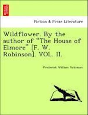 "Wildflower. By the author of ""The House of Elmore"" [F. W. Robinson]. VOL. II."