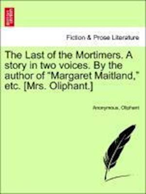 "The Last of the Mortimers. A story in two voices. By the author of ""Margaret Maitland,"" etc. [Mrs. Oliphant.]"