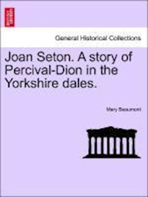 Joan Seton. A story of Percival-Dion in the Yorkshire dales.
