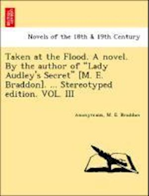 """Taken at the Flood. A novel. By the author of """"Lady Audley's Secret"""" [M. E. Braddon]. ... Stereotyped edition. VOL. III"""