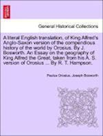 A literal English translation, of King Alfred's Anglo-Saxon version of the compendious history of the world by Orosius. By J. Bosworth. An Essay on th af Joseph Bosworth, Paulus Orosius