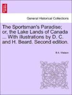 The Sportsman's Paradise; or, the Lake Lands of Canada ... With illustrations by D. C. and H. Beard. Second edition.