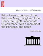 Privy Purse expenses of the Princess Mary, daughter of King Henry the Eighth, afterwards Queen Mary. With a memoir of the Princess, and notes af Frederic Madden
