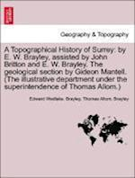 A Topographical History of Surrey: by E. W. Brayley, assisted by John Britton and E. W. Brayley. The geological section by Gideon Mantell. (The illust