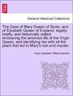 The Case of Mary Queen of Scots, and of Elizabeth Queen of England, Legally, Briefly, and Historically Stated af William Davison, Hugh Campbell