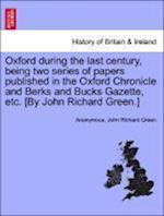 Oxford During the Last Century, Being Two Series of Papers Published in the Oxford Chronicle and Berks and Bucks Gazette, Etc. [By John Richard Green.