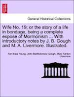 Wife No. 19; or the story of a life in bondage, being a complete expose of Mormonism ... With introductory notes by J. B. Gough and M. A. Livermore. I